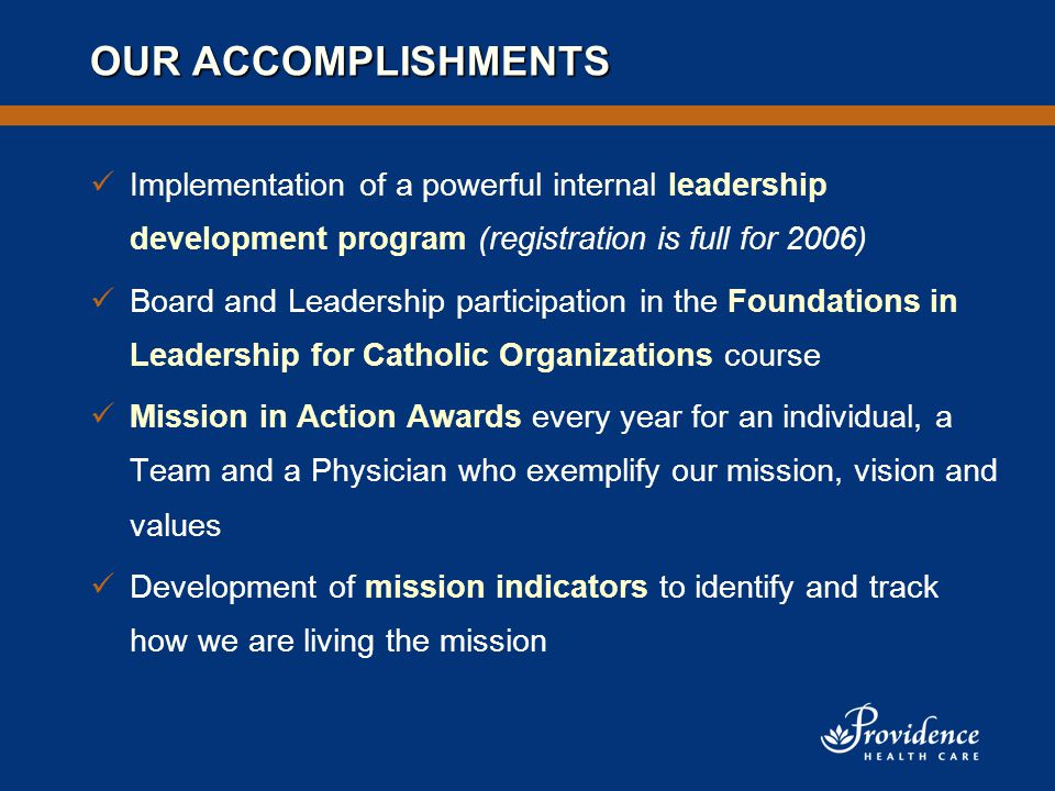 OUR ACCOMPLISHMENTS Implementation of a powerful internal leadership development program (registration is full for 2006) Board and Leadership participation in the Foundations in Leadership for Catholic Organizations course Mission in Action Awards every year for an individual, a Team and a Physician who exemplify our mission, vision and values Development of mission indicators to identify and track how we are living the mission