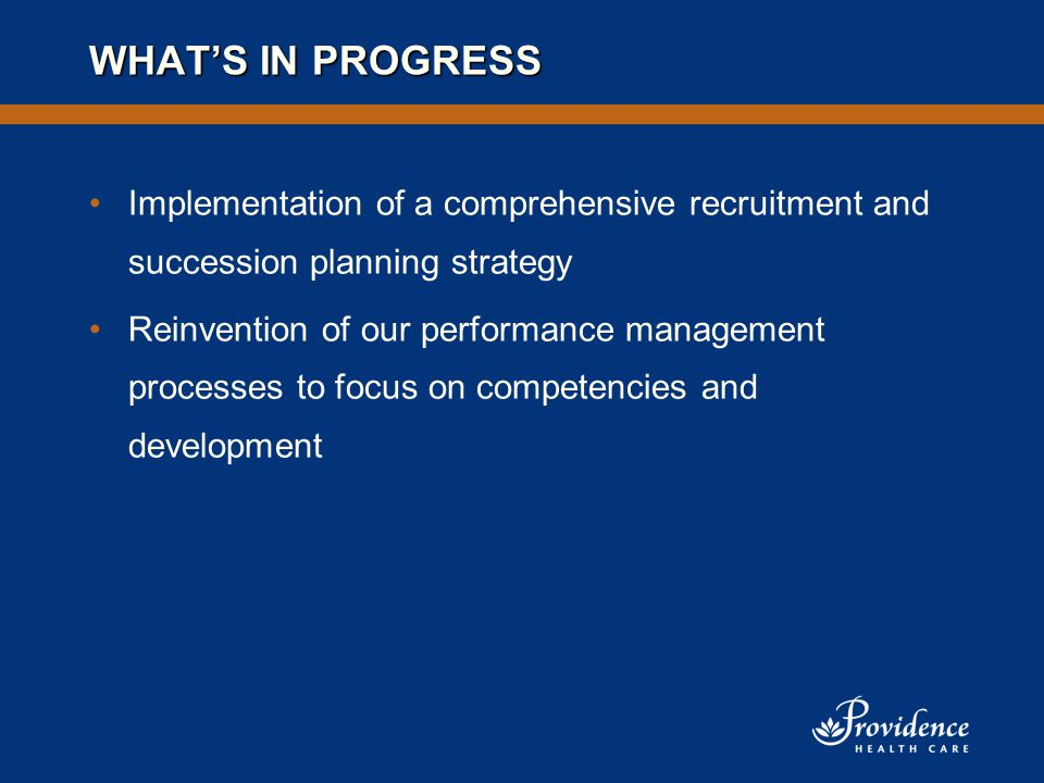WHAT'S IN PROGRESS Implementation of a comprehensive recruitment and succession planning strategy Reinvention of our performance management processes to focus on competencies and development