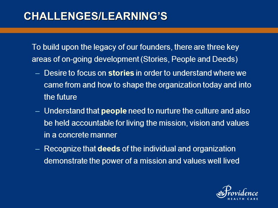 CHALLENGES/LEARNING'S To build upon the legacy of our founders, there are three key areas of on-going development (Stories, People and Deeds) –Desire to focus on stories in order to understand where we came from and how to shape the organization today and into the future –Understand that people need to nurture the culture and also be held accountable for living the mission, vision and values in a concrete manner –Recognize that deeds of the individual and organization demonstrate the power of a mission and values well lived