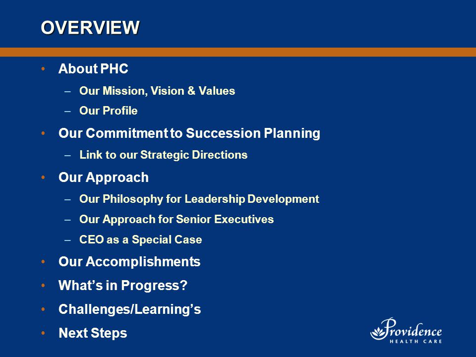 OVERVIEW About PHC –Our Mission, Vision & Values –Our Profile Our Commitment to Succession Planning –Link to our Strategic Directions Our Approach –Our Philosophy for Leadership Development –Our Approach for Senior Executives –CEO as a Special Case Our Accomplishments What's in Progress.