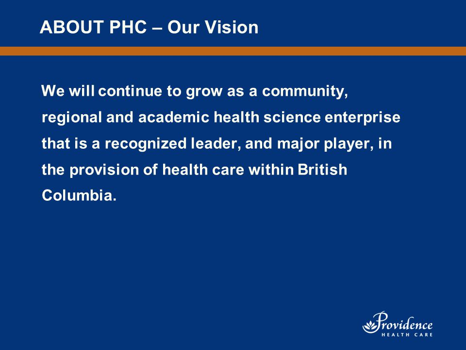 ABOUT PHC – Our Vision We will continue to grow as a community, regional and academic health science enterprise that is a recognized leader, and major player, in the provision of health care within British Columbia.