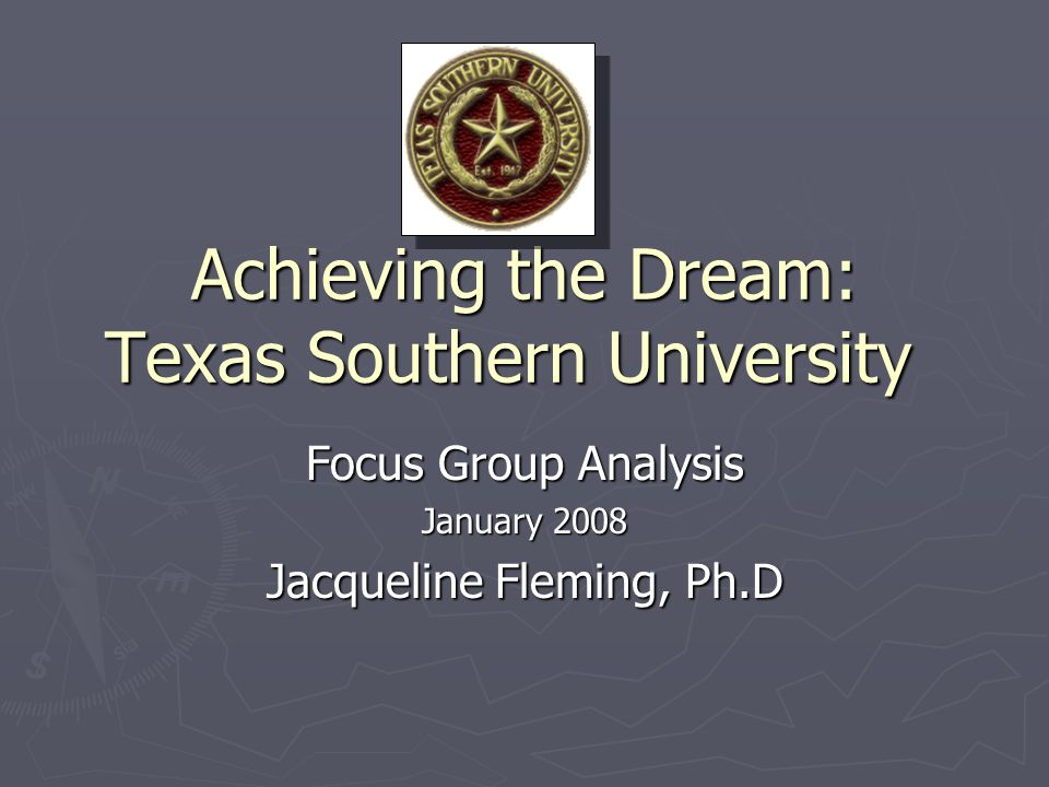 Achieving the Dream: Texas Southern University Focus Group Analysis January 2008 Jacqueline Fleming, Ph.D