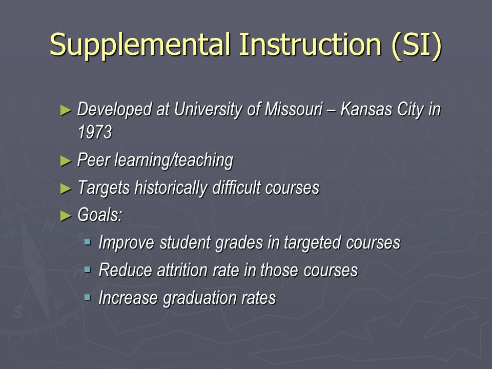 Supplemental Instruction (SI) ► Developed at University of Missouri – Kansas City in 1973 ► Peer learning/teaching ► Targets historically difficult courses ► Goals:  Improve student grades in targeted courses  Reduce attrition rate in those courses  Increase graduation rates