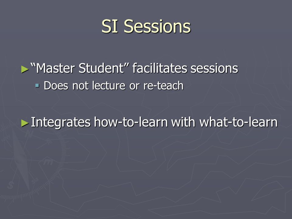 SI Sessions ► Master Student facilitates sessions  Does not lecture or re-teach ► Integrates how-to-learn with what-to-learn
