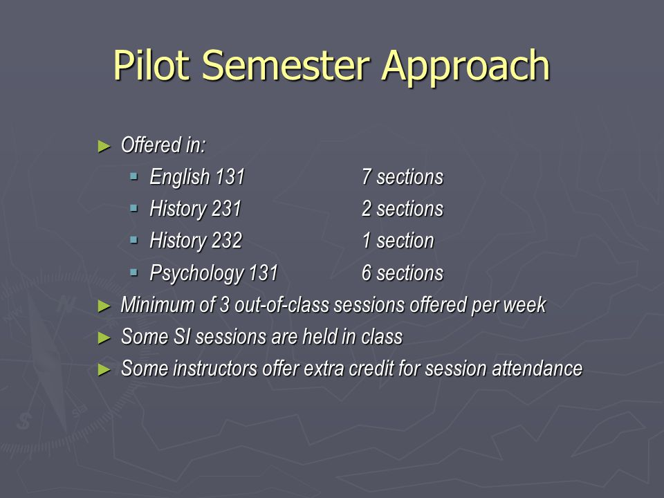 Pilot Semester Approach ► Offered in:  English 131 7 sections  History 2312 sections  History 2321 section  Psychology 1316 sections ► Minimum of 3 out-of-class sessions offered per week ► Some SI sessions are held in class ► Some instructors offer extra credit for session attendance