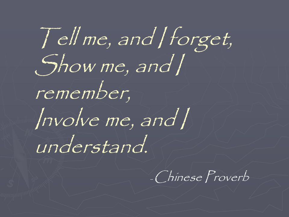 Tell me, and I forget, Show me, and I remember, Involve me, and I understand. - Chinese Proverb