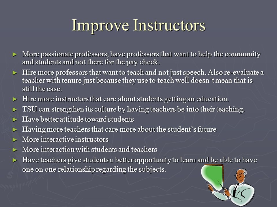Improve Instructors ► More passionate professors; have professors that want to help the community and students and not there for the pay check.