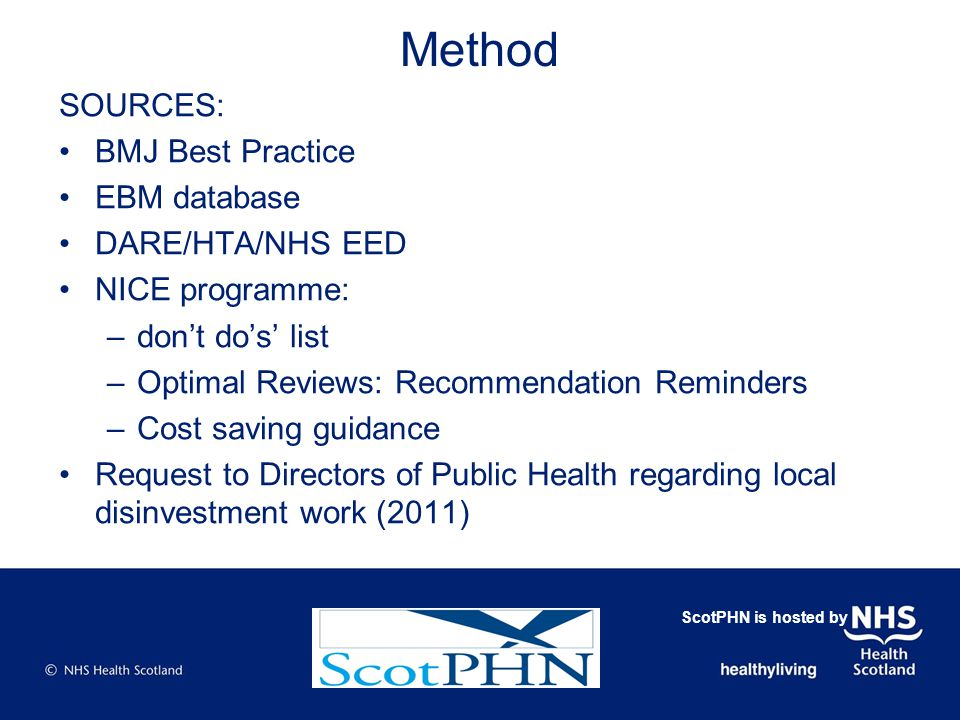 Method SOURCES: BMJ Best Practice EBM database DARE/HTA/NHS EED NICE programme: –don't do's' list –Optimal Reviews: Recommendation Reminders –Cost saving guidance Request to Directors of Public Health regarding local disinvestment work (2011) ScotPHN is hosted by