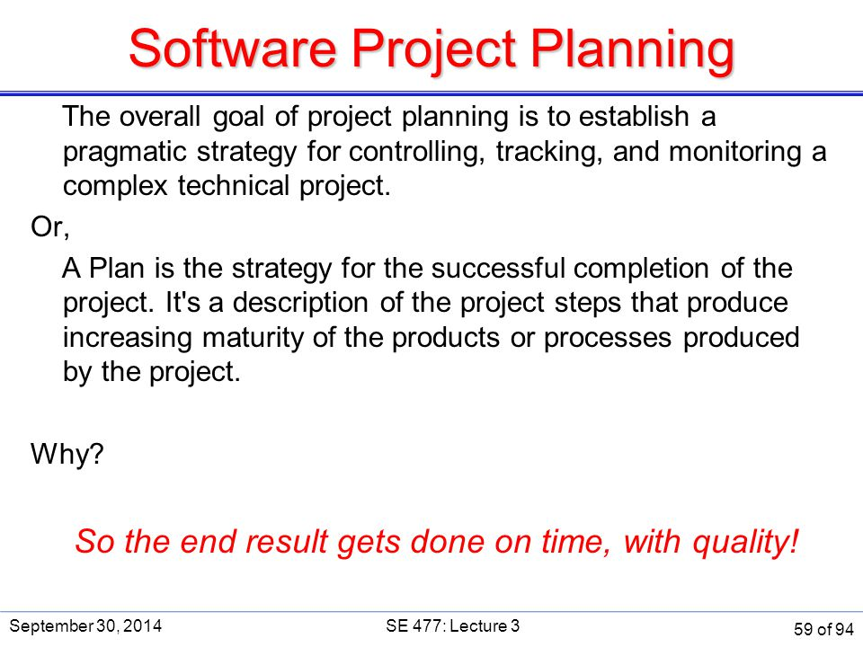 Software Project Planning The overall goal of project planning is to establish a pragmatic strategy for controlling, tracking, and monitoring a comple