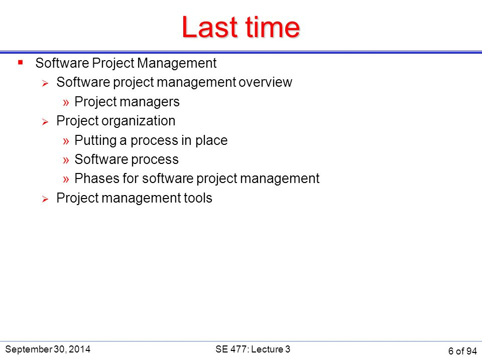 Managing various project management processes  Recall the three main approaches to project management:  Predictive: Conventional, linear processes exemplified by 'Waterfall'  Iterative and incremental: Exemplified by UP and UP+Scrum hybrid  Adaptive: Value-driven, exemplified by Agile (Scrum, in our case)  PMBOK project management practices are generally oriented toward predictive approaches, though this is diminishing with each update  Adaptive project management practices (usually) differ substantially from predictive approaches, particularly in depth and timing  A iterative/incremental hybrid blends the project management practices from the other two 'as-needed'  Iterative/incremental hybrid, in effect, selects and adapts the 'best practices' from the other approaches September 30, 2014SE 477: Lecture 3 7 of 94