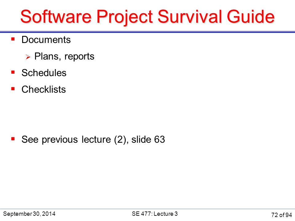 Software Project Survival Guide  Documents  Plans, reports  Schedules  Checklists  See previous lecture (2), slide 63 September 30, 2014SE 477: L