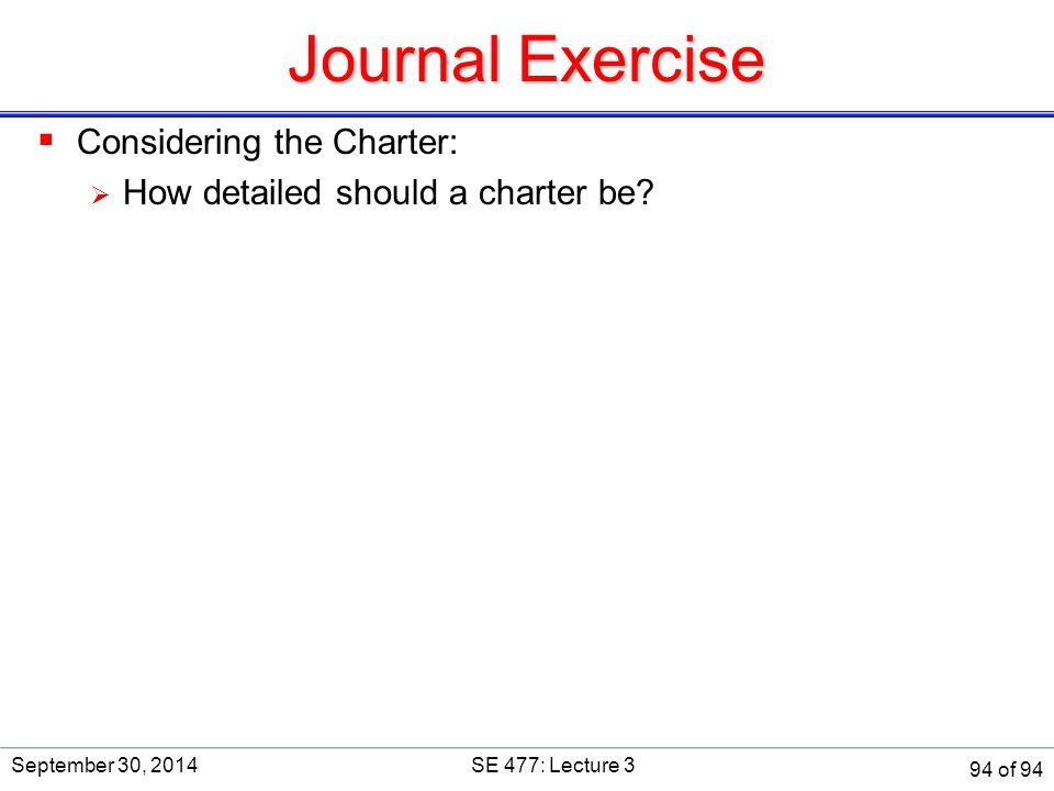 Journal Exercise  Considering the Charter:  How detailed should a charter be? September 30, 2014SE 477: Lecture 3 94 of 94