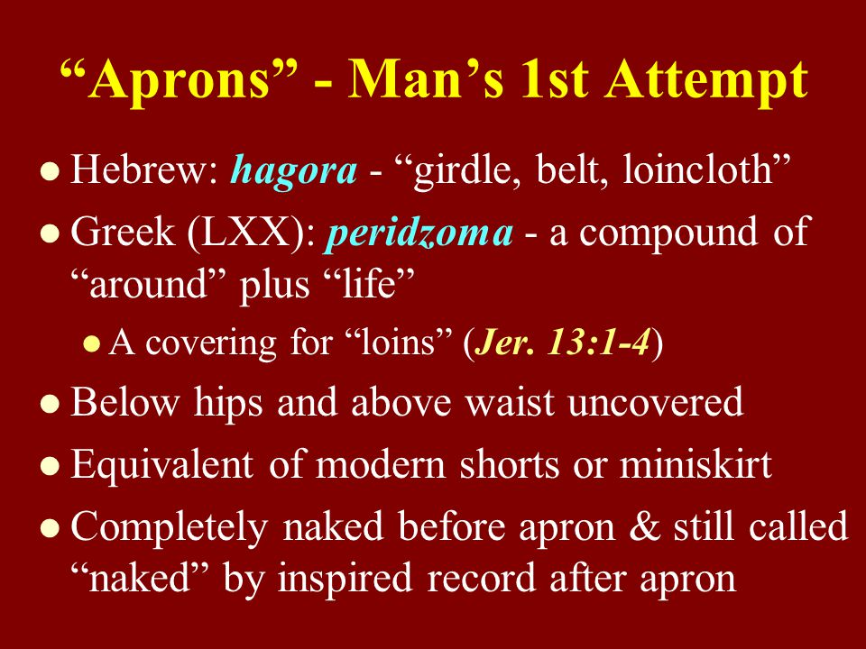 Aprons - Man's 1st Attempt Hebrew: hagora - girdle, belt, loincloth Greek (LXX): peridzoma - a compound of around plus life A covering for loins (Jer.