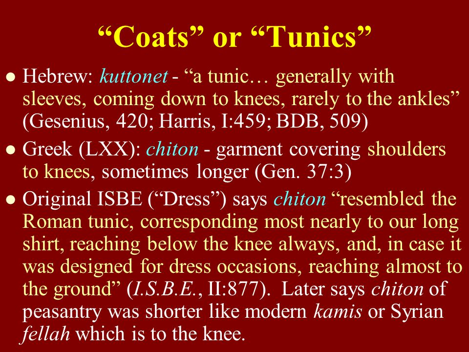 Coats or Tunics Hebrew: kuttonet - a tunic… generally with sleeves, coming down to knees, rarely to the ankles (Gesenius, 420; Harris, I:459; BDB, 509) Greek (LXX): chiton - garment covering shoulders to knees, sometimes longer (Gen.