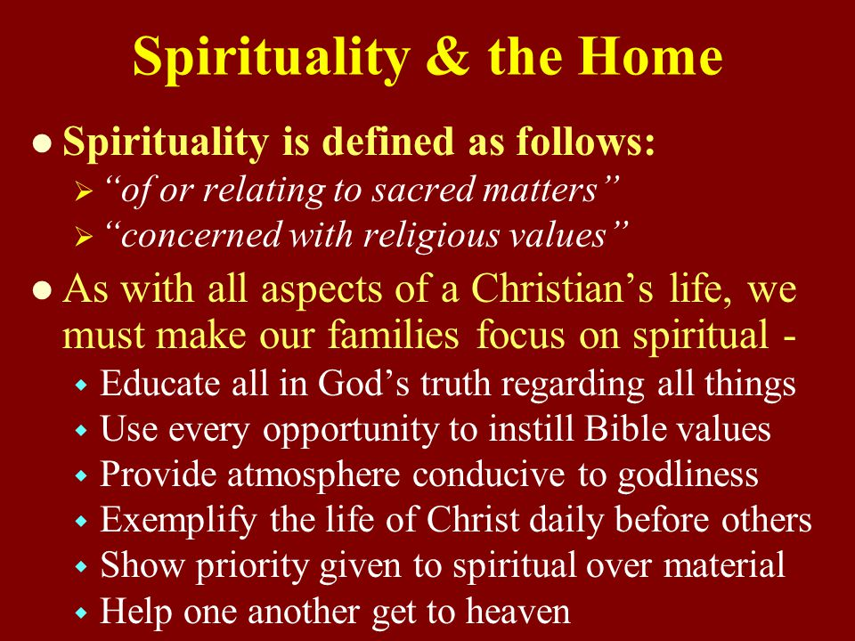 Spirituality & the Home Spirituality is defined as follows:   of or relating to sacred matters   concerned with religious values As with all aspects of a Christian's life, we must make our families focus on spiritual -   Educate all in God's truth regarding all things   Use every opportunity to instill Bible values   Provide atmosphere conducive to godliness   Exemplify the life of Christ daily before others   Show priority given to spiritual over material   Help one another get to heaven