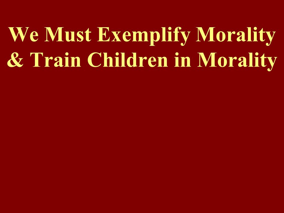 We Must Exemplify Morality & Train Children in Morality
