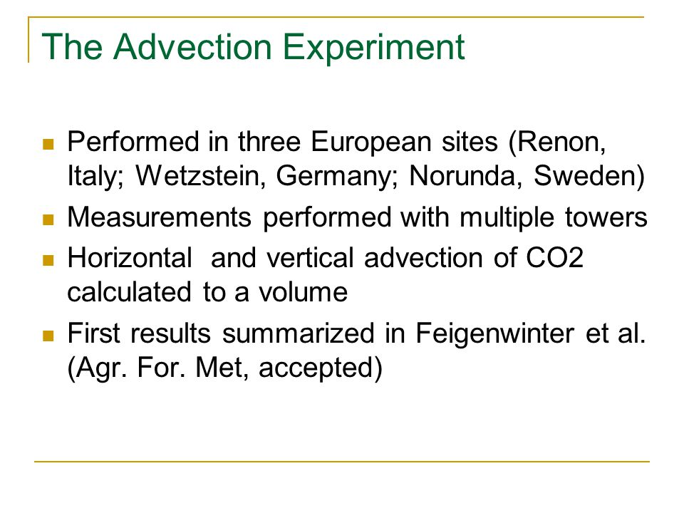 The Advection Experiment Performed in three European sites (Renon, Italy; Wetzstein, Germany; Norunda, Sweden) Measurements performed with multiple towers Horizontal and vertical advection of CO2 calculated to a volume First results summarized in Feigenwinter et al.