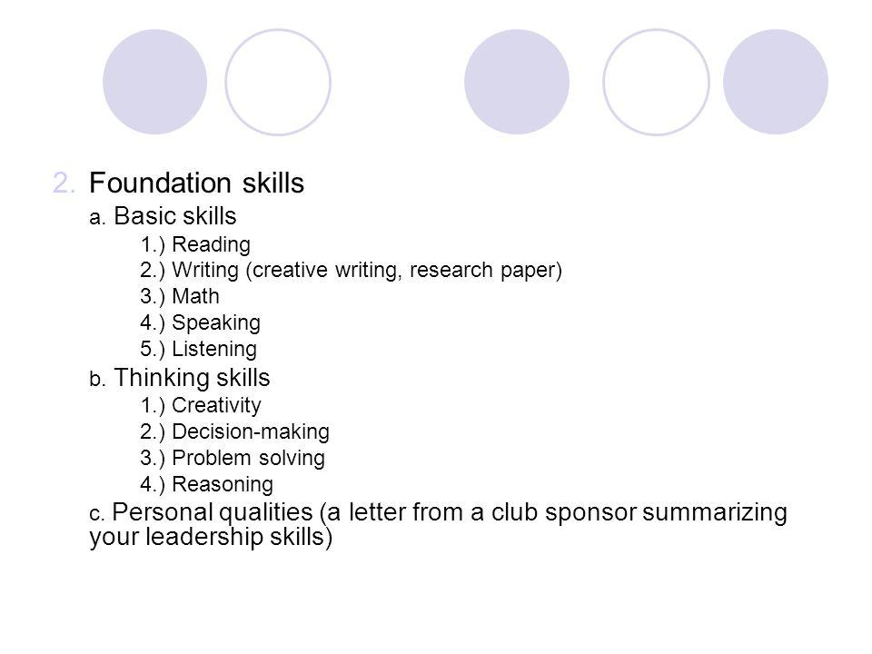 2.Foundation skills a. Basic skills 1.) Reading 2.) Writing (creative writing, research paper) 3.) Math 4.) Speaking 5.) Listening b. Thinking skills