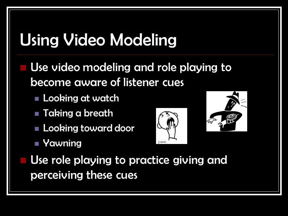 Using Video Modeling Use video modeling and role playing to become aware of listener cues Looking at watch Taking a breath Looking toward door Yawning Use role playing to practice giving and perceiving these cues