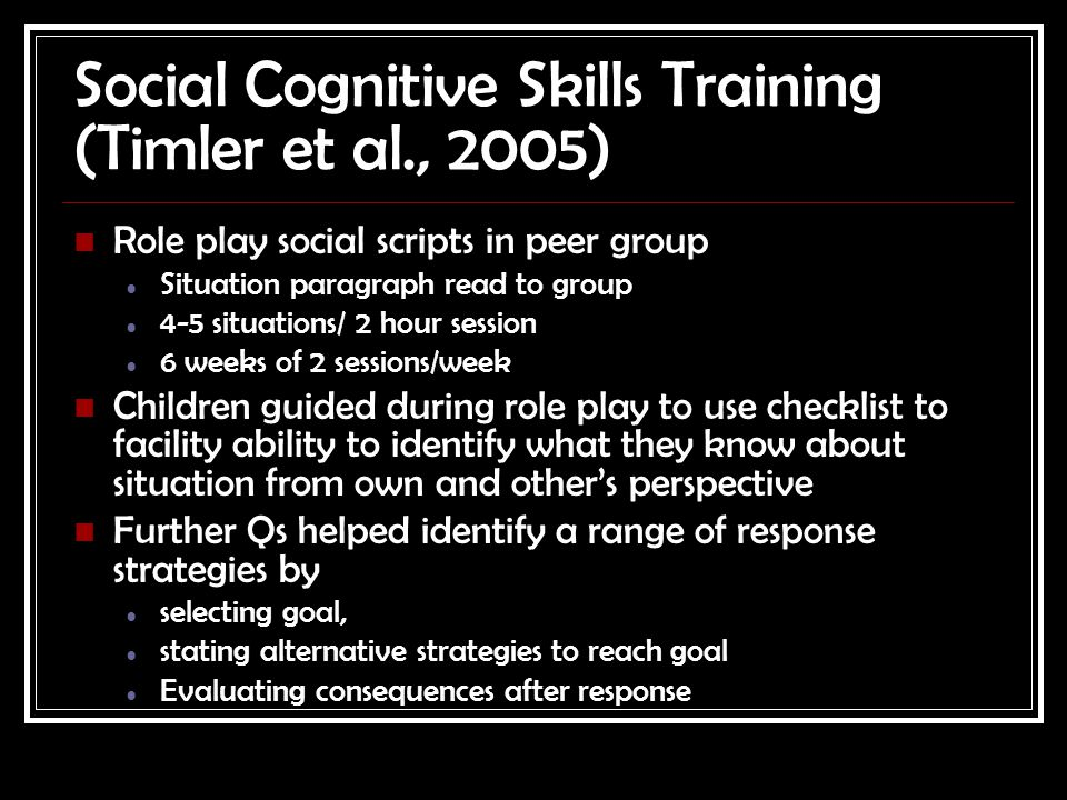 Social Cognitive Skills Training (Timler et al., 2005) Role play social scripts in peer group Situation paragraph read to group 4-5 situations/ 2 hour session 6 weeks of 2 sessions/week Children guided during role play to use checklist to facility ability to identify what they know about situation from own and other's perspective Further Qs helped identify a range of response strategies by selecting goal, stating alternative strategies to reach goal Evaluating consequences after response