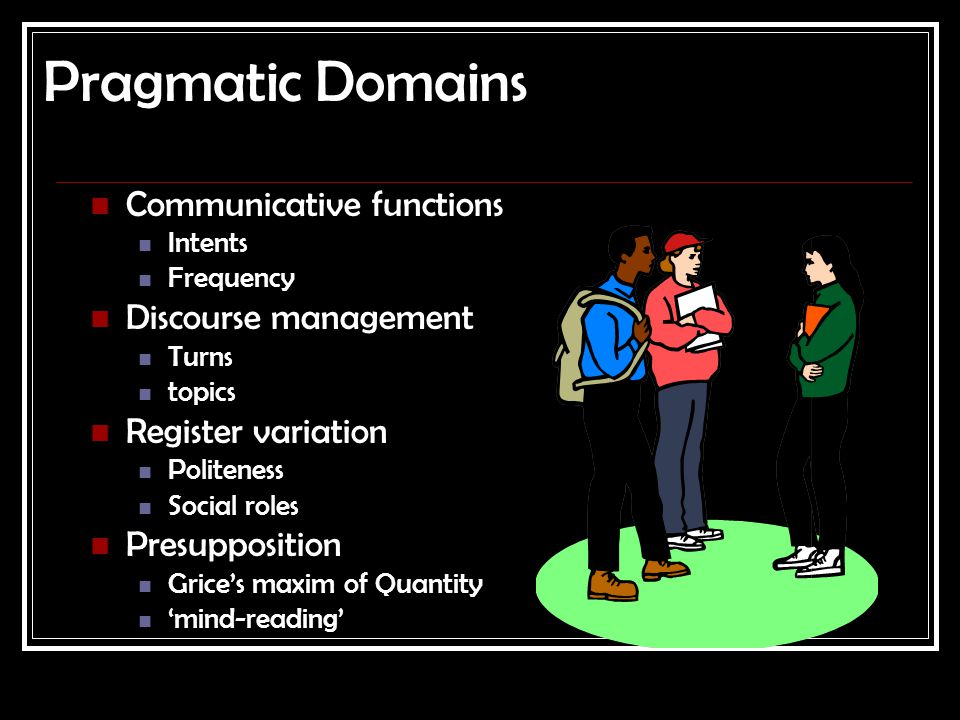 Pragmatic Domains Communicative functions Intents Frequency Discourse management Turns topics Register variation Politeness Social roles Presupposition Grice's maxim of Quantity 'mind-reading'