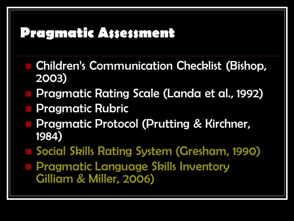 Pragmatic Assessment Children's Communication Checklist (Bishop, 2003) Pragmatic Rating Scale (Landa et al., 1992) Pragmatic Rubric Pragmatic Protocol (Prutting & Kirchner, 1984) Social Skills Rating System (Gresham, 1990) Pragmatic Language Skills Inventory Gilliam & Miller, 2006)