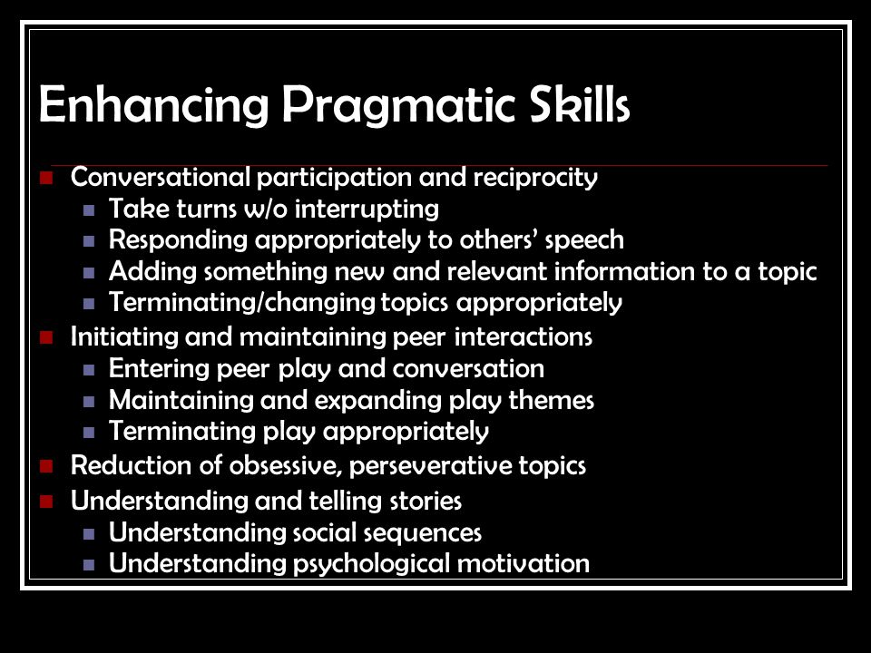 Enhancing Pragmatic Skills Conversational participation and reciprocity Take turns w/o interrupting Responding appropriately to others' speech Adding
