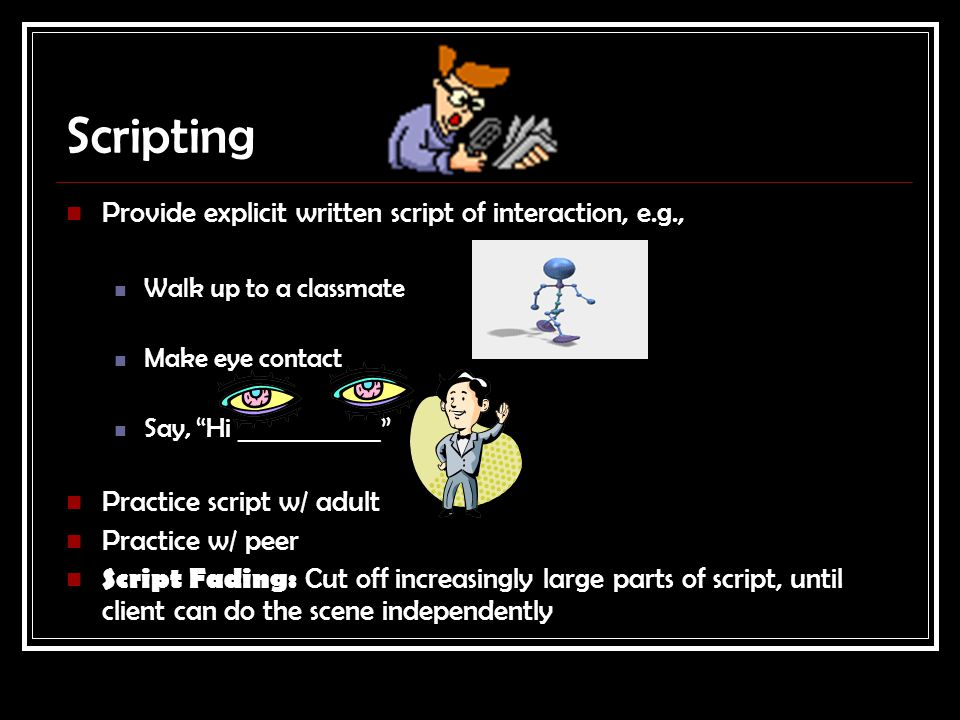 Scripting Provide explicit written script of interaction, e.g., Walk up to a classmate Make eye contact Say, Hi ____________ Practice script w/ adult Practice w/ peer Script Fading: Cut off increasingly large parts of script, until client can do the scene independently