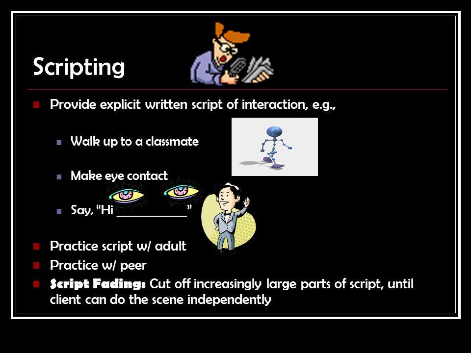 "Scripting Provide explicit written script of interaction, e.g., Walk up to a classmate Make eye contact Say, ""Hi ____________"" Practice script w/ adul"