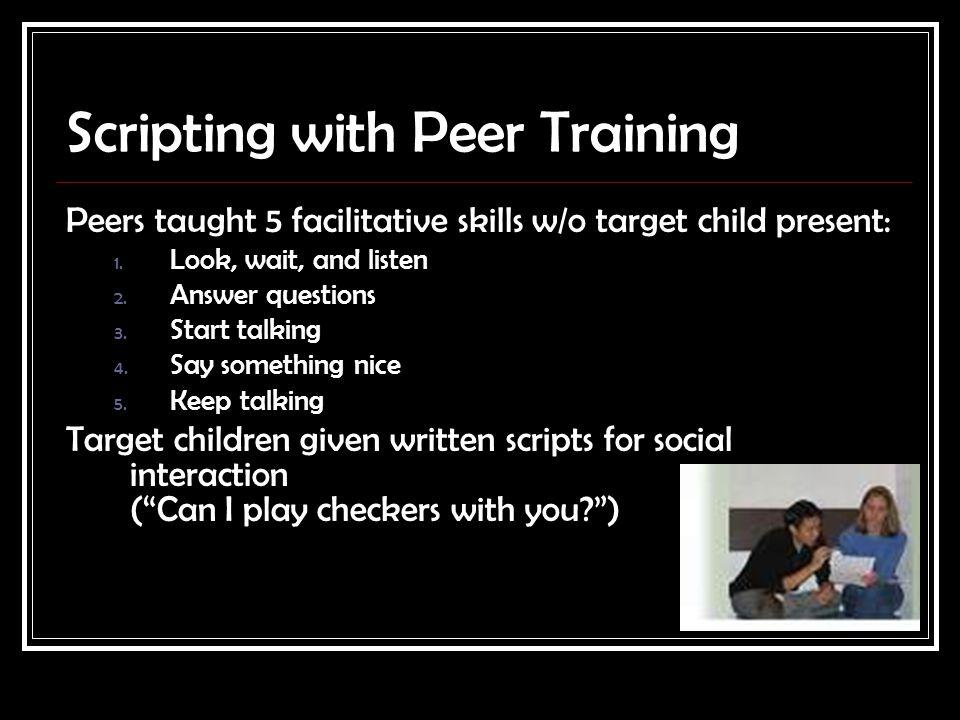 Scripting with Peer Training Peers taught 5 facilitative skills w/o target child present: 1.