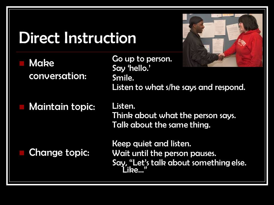 Direct Instruction Make conversation: Maintain topic: Change topic: Go up to person. Say 'hello.' Smile. Listen to what s/he says and respond. Listen.
