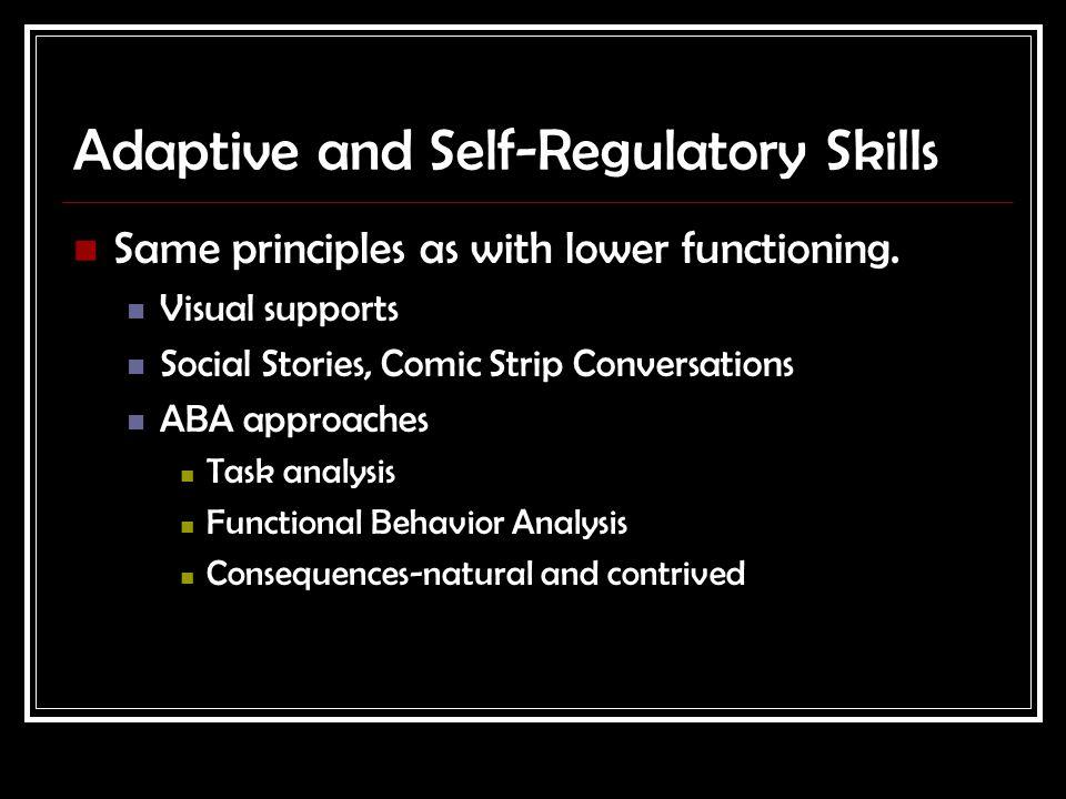 Adaptive and Self-Regulatory Skills Same principles as with lower functioning.