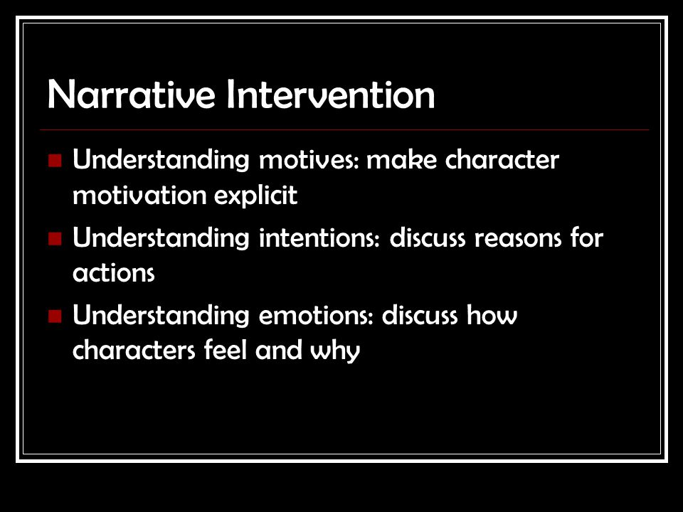 Narrative Intervention Understanding motives: make character motivation explicit Understanding intentions: discuss reasons for actions Understanding emotions: discuss how characters feel and why
