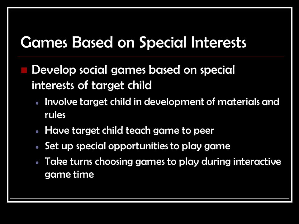 Games Based on Special Interests Develop social games based on special interests of target child Involve target child in development of materials and