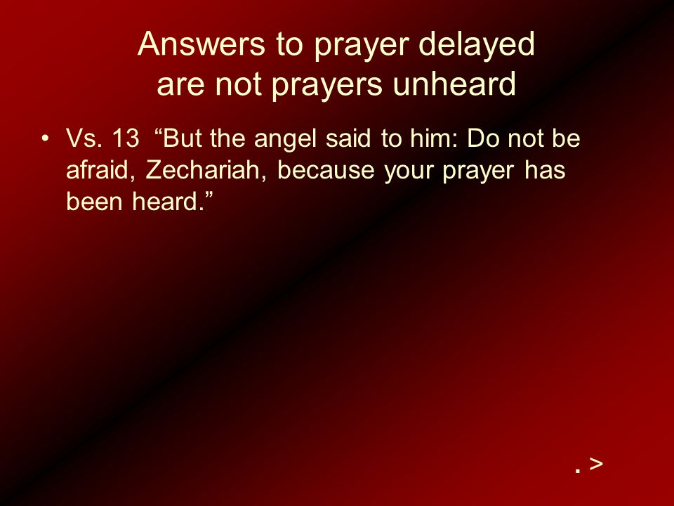 "Answers to prayer delayed are not prayers unheard Vs. 13 ""But the angel said to him: Do not be afraid, Zechariah, because your prayer has been heard."""