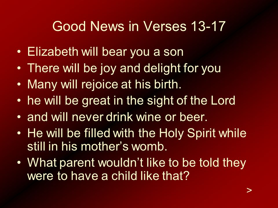 Good News in Verses 13-17 Elizabeth will bear you a son There will be joy and delight for you Many will rejoice at his birth. he will be great in the