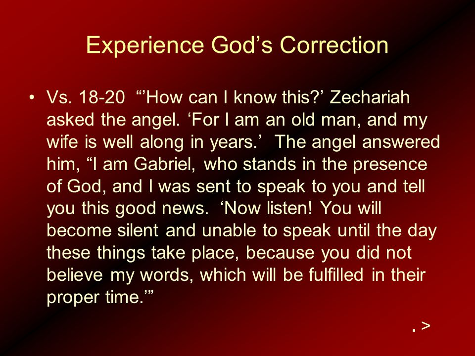 "Experience God's Correction Vs. 18-20 ""'How can I know this?' Zechariah asked the angel. 'For I am an old man, and my wife is well along in years.' Th"