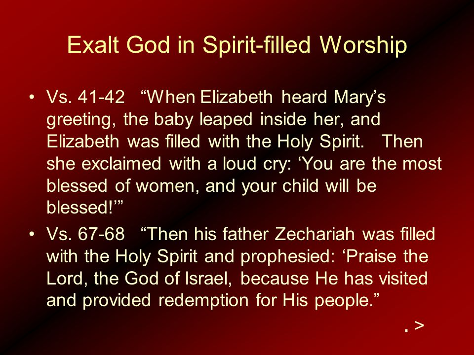 "Exalt God in Spirit-filled Worship Vs. 41-42 ""When Elizabeth heard Mary's greeting, the baby leaped inside her, and Elizabeth was filled with the Holy"