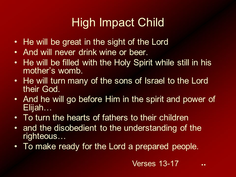 High Impact Child He will be great in the sight of the Lord And will never drink wine or beer. He will be filled with the Holy Spirit while still in h