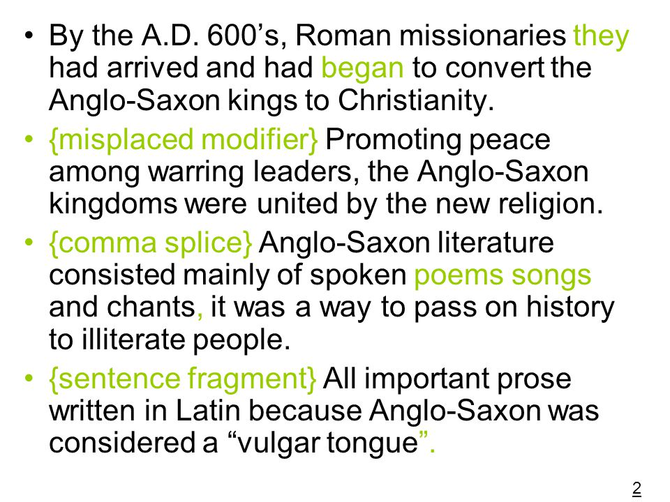 By the A.D. 600's, Roman missionaries they had arrived and had began to convert the Anglo-Saxon kings to Christianity. {misplaced modifier} Promoting