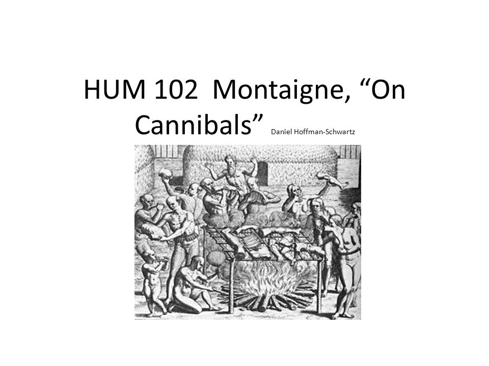 HUM 102 Montaigne, On Cannibals Daniel Hoffman-Schwartz