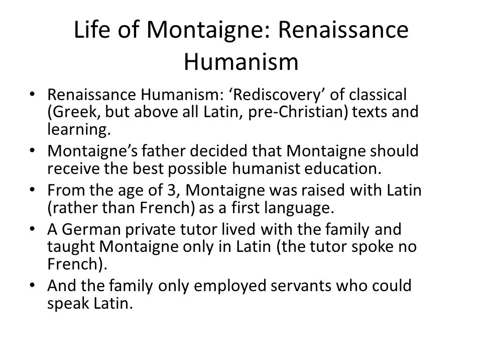 Life of Montaigne: Renaissance Humanism Renaissance Humanism: 'Rediscovery' of classical (Greek, but above all Latin, pre-Christian) texts and learning.