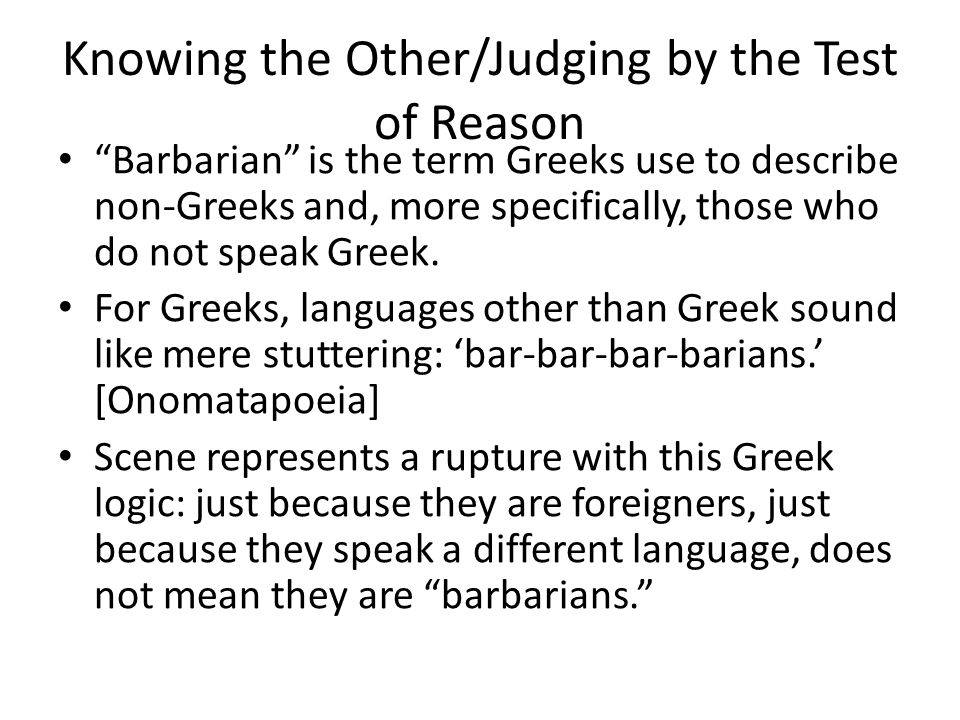 Knowing the Other/Judging by the Test of Reason Barbarian is the term Greeks use to describe non-Greeks and, more specifically, those who do not speak Greek.