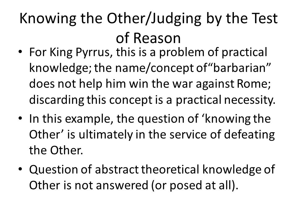 Knowing the Other/Judging by the Test of Reason For King Pyrrus, this is a problem of practical knowledge; the name/concept of barbarian does not help him win the war against Rome; discarding this concept is a practical necessity.