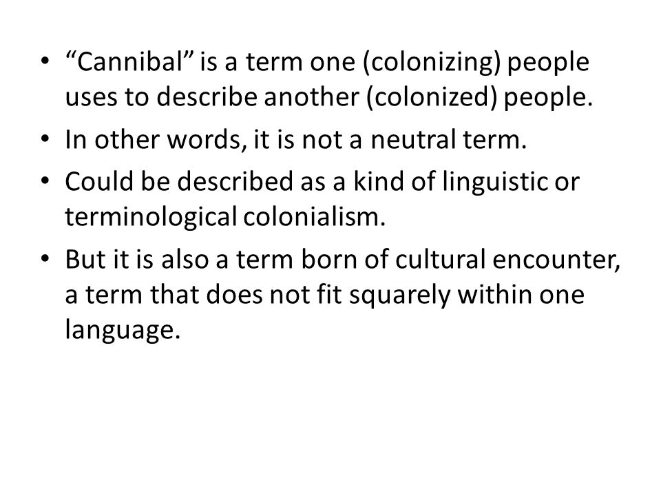 Cannibalism and the Limit European obsession and fascination with figure of cannibal indicates that European self is constituted by a limit, by what it cannot include.
