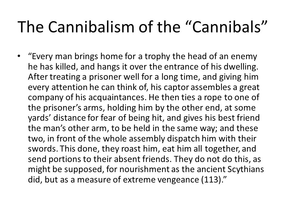 The Cannibalism of the Cannibals Every man brings home for a trophy the head of an enemy he has killed, and hangs it over the entrance of his dwelling.