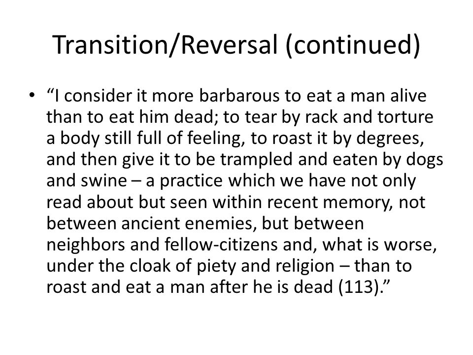 Transition/Reversal (continued) I consider it more barbarous to eat a man alive than to eat him dead; to tear by rack and torture a body still full of feeling, to roast it by degrees, and then give it to be trampled and eaten by dogs and swine – a practice which we have not only read about but seen within recent memory, not between ancient enemies, but between neighbors and fellow-citizens and, what is worse, under the cloak of piety and religion – than to roast and eat a man after he is dead (113).