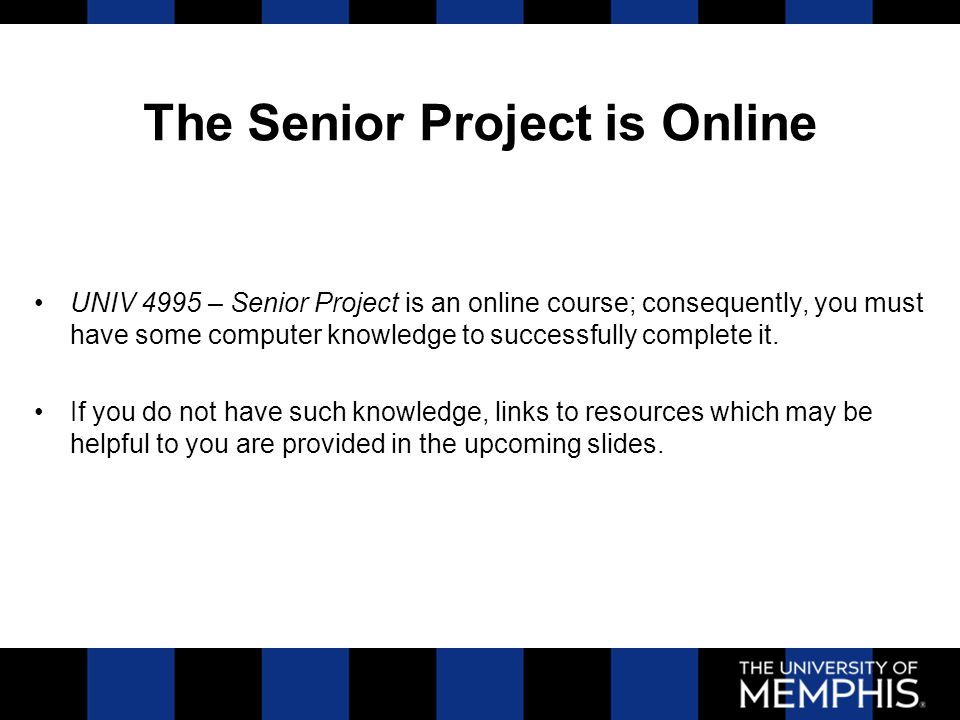 The Senior Project is Online UNIV 4995 – Senior Project is an online course; consequently, you must have some computer knowledge to successfully complete it.