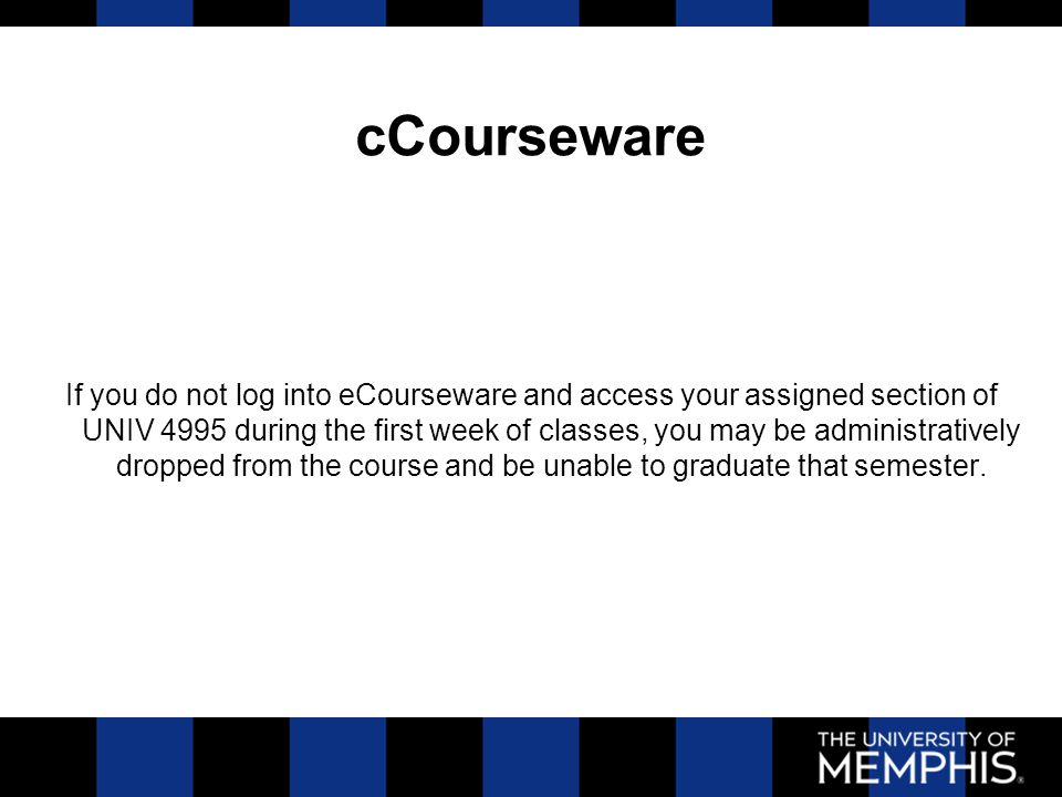 cCourseware If you do not log into eCourseware and access your assigned section of UNIV 4995 during the first week of classes, you may be administrati