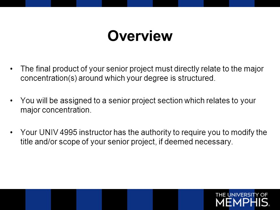 Overview The final product of your senior project must directly relate to the major concentration(s) around which your degree is structured. You will